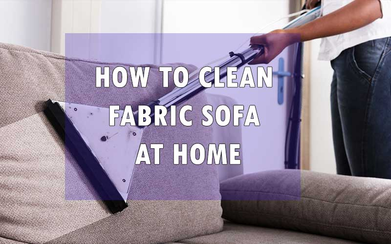 How to Clean Fabric Sofa at Home